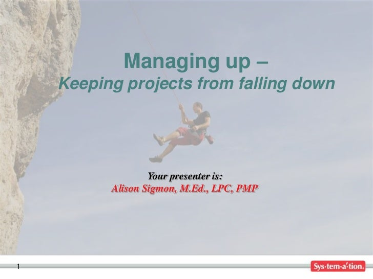 Managing up –    Keeping projects from falling down                  Your presenter is:          Alison Sigmon, M.Ed., LPC...
