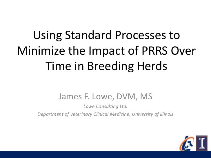 Using Standard Processes toMinimize the Impact of PRRS Over    Time in Breeding Herds             James F. Lowe, DVM, MS  ...