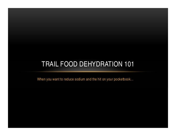TRAIL FOOD DEHYDRATION 101When you want to reduce sodium and the hit on your pocketbook…