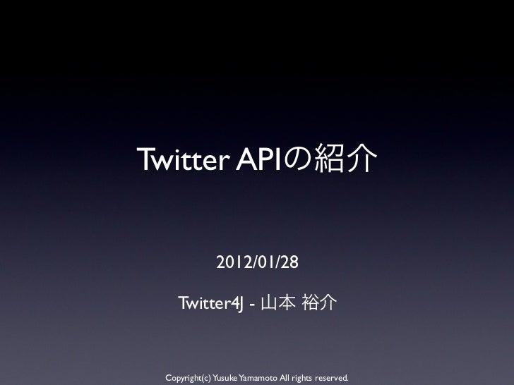 Twitter API               2012/01/28     Twitter4J -  Copyright(c) Yusuke Yamamoto All rights reserved.