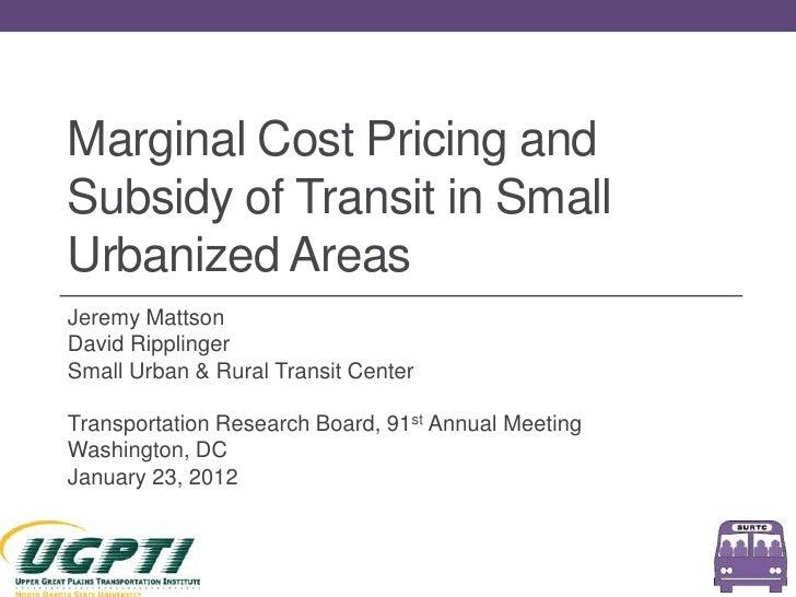 Marginal Cost Pricing andSubsidy of Transit in SmallUrbanized AreasJeremy MattsonDavid RipplingerSmall Urban & Rural Trans...