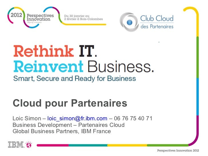 Loic Simon –  [email_address]  – 06 76 75 40 71 Business Development – Partenaires Cloud Global Business Partners, IBM Fra...