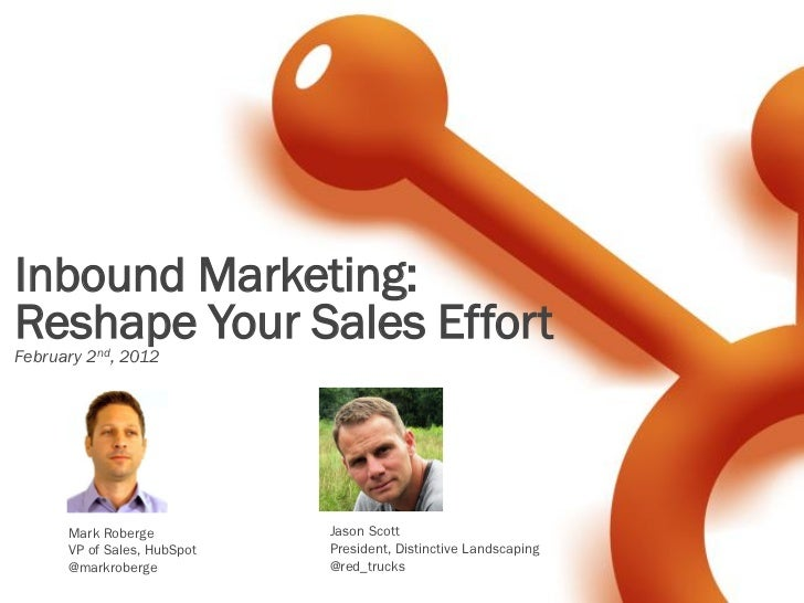Inbound Marketing:Reshape Your Sales EffortFebruary 2nd, 2012      Mark Roberge           Jason Scott      VP of Sales, Hu...