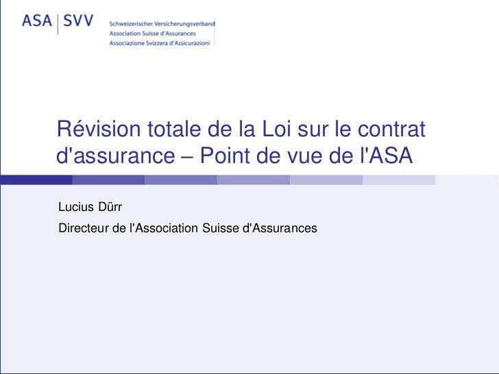 Révision totale de la Loi sur le contratdassurance – Point de vue de lASALucius DürrDirecteur de lAssociation Suisse dAssu...
