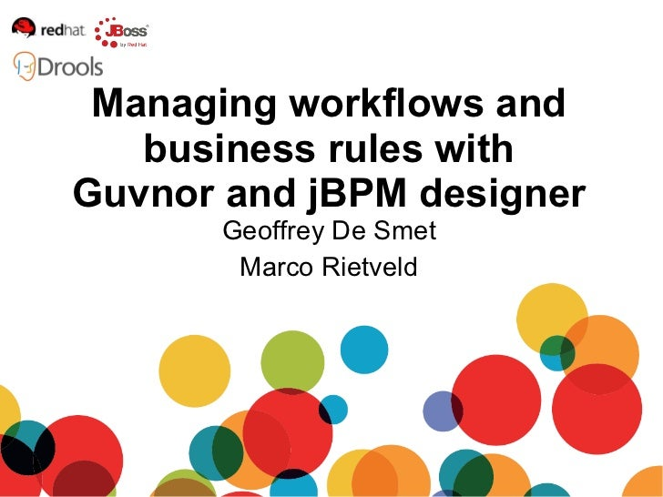Geoffrey De Smet Marco Rietveld Managing workflows and business rules with Guvnor and jBPM designer