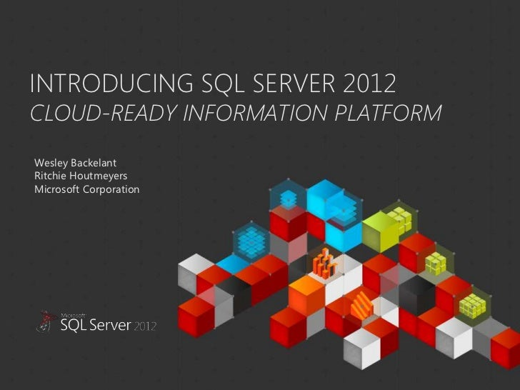 INTRODUCING SQL SERVER 2012CLOUD-READY INFORMATION PLATFORM  Wesley Backelant  Ritchie Houtmeyers  Microsoft CorporationTh...