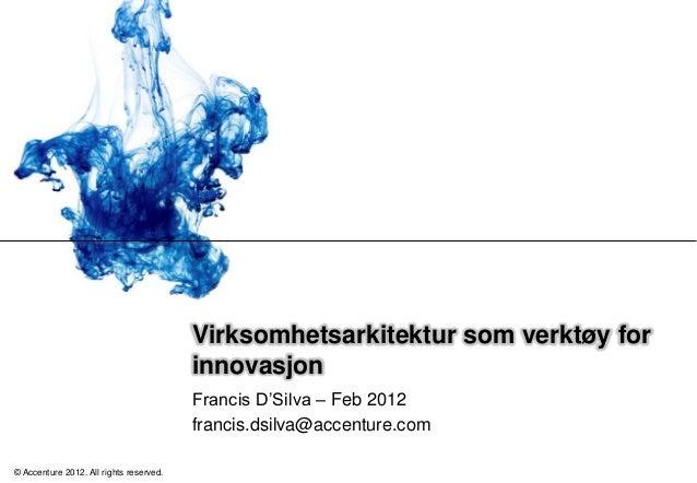Virksomhetsarkitektur som verktøy for innovasjon Francis D'Silva – Feb 2012 francis.dsilva@accenture.com © Accenture 2012....