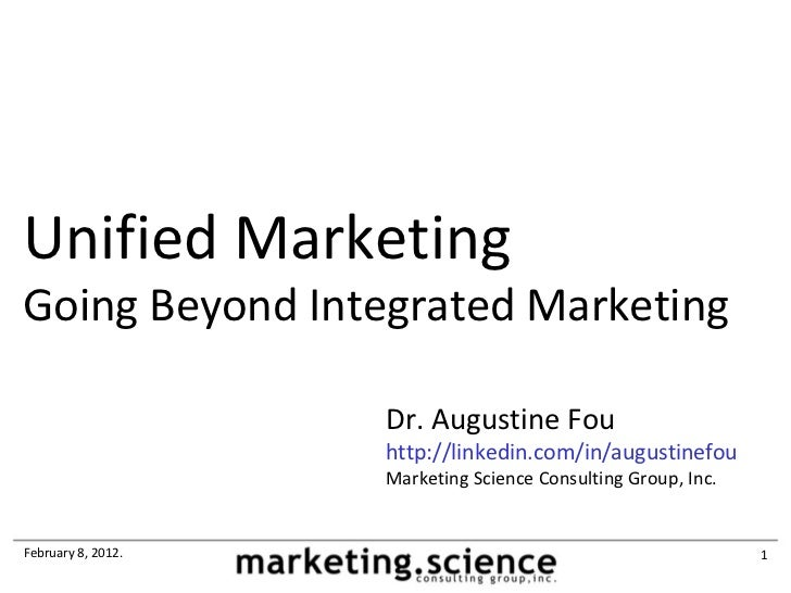 Unified MarketingGoing Beyond Integrated Marketing                    Dr. Augustine Fou                    http://linkedin...
