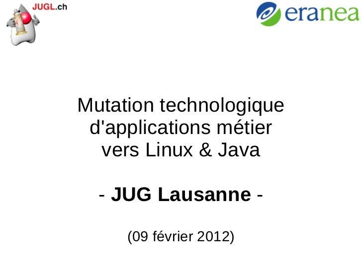 Mutation technologique d'applications métier vers Linux & Java -  JUG Lausanne  - (09 février 2012)