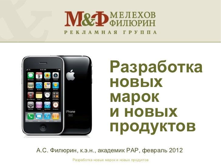 Разработка новых марок  и новых продуктов <ul><li>А.С. Филюрин, к.э.н., академик РАР, февраль 2012 </li></ul>Разработка но...