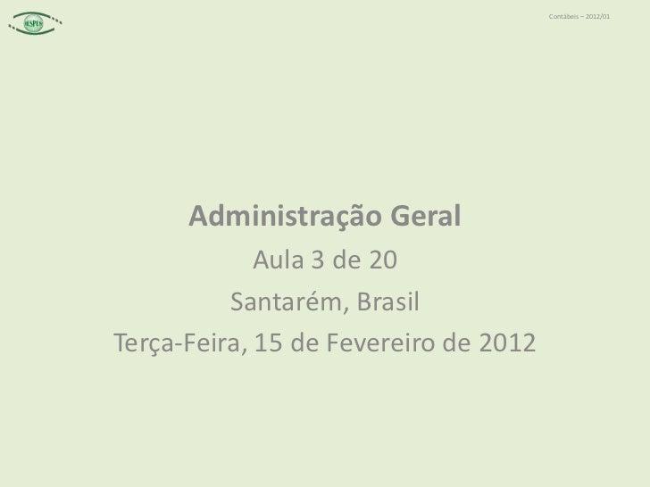 Contábeis – 2012/01      Administração Geral             Aula 3 de 20          Santarém, BrasilTerça-Feira, 15 de Fevereir...