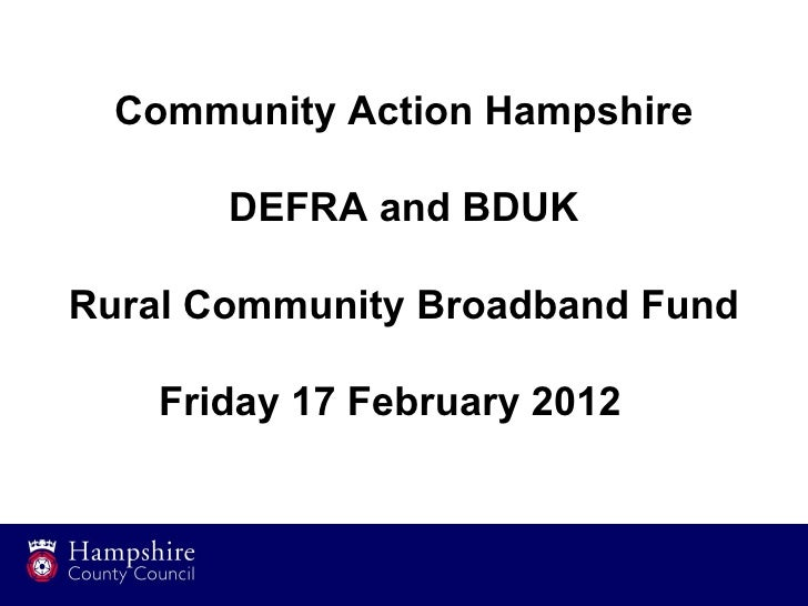 Community Action Hampshire       DEFRA and BDUKRural Community Broadband Fund    Friday 17 February 2012