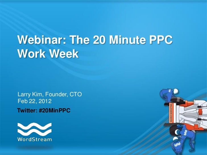 Webinar: The 20 Minute PPCWork WeekLarry Kim, Founder, CTOFeb 22, 2012Twitter: #20MinPPC