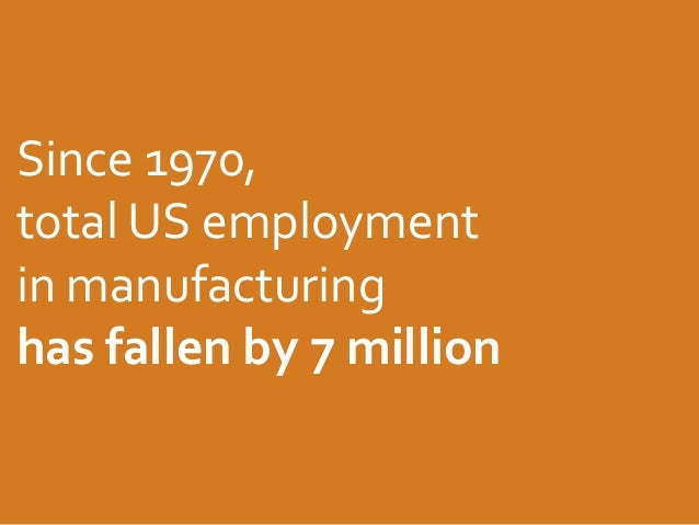 Since 1970, total US employment in manufacturing has fallen by 7 million