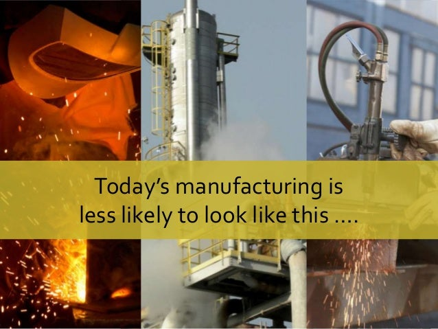 Today's manufacturing is less likely to look like this ….