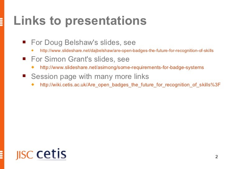 Links to presentations    For Doug Belshaws slides, see        http://www.slideshare.net/dajbelshaw/are-open-badges-the-...