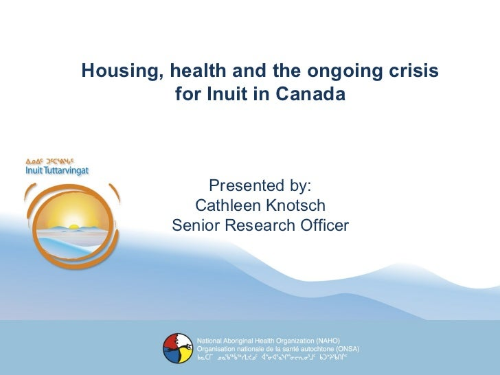 Housing, health and the ongoing crisis for Inuit in Canada Presented by: Cathleen Knotsch Senior Research Officer