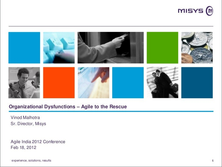 Organizational Dysfunctions – Agile to the RescueVinod MalhotraSr. Director, MisysAgile India 2012 ConferenceFeb 18, 2012 ...