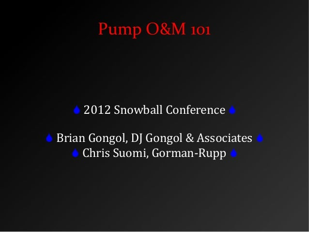 Pump O&M 101  2012 Snowball Conference   Brian Gongol, DJ Gongol & Associates   Chris Suomi, Gorman-Rupp 