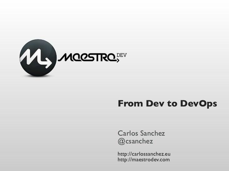 From Dev to DevOpsCarlos Sanchez@csanchezhttp://carlossanchez.euhttp://maestrodev.com