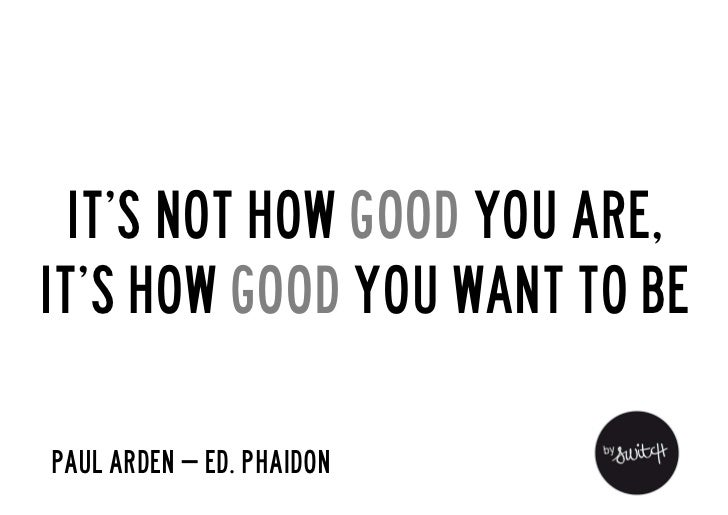 It's not how good you are,it's how good you want to bePaul Arden – Ed. Phaidon