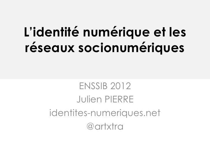 L'identité numérique et lesréseaux socionumériques            ENSSIB 2012           Julien PIERRE    identites-numeriques....