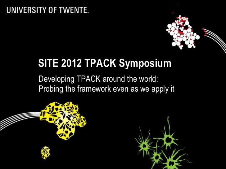 SITE 2012 TPACK Symposium             Developing TPACK around the world:             Probing the framework even as we appl...