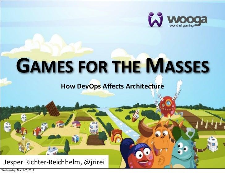 GAMES FOR THE MASSES                           How DevOps Affects Architecture Jesper Richter-‐Reichhelm, @jrireiW...