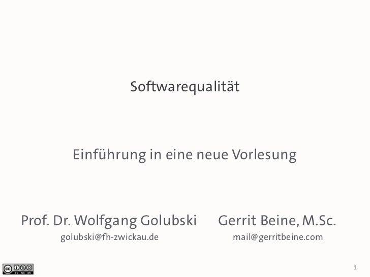 Softwarequalität        Einführung in eine neue VorlesungProf. Dr. Wolfgang Golubski      Gerrit Beine, M.Sc.      golubsk...