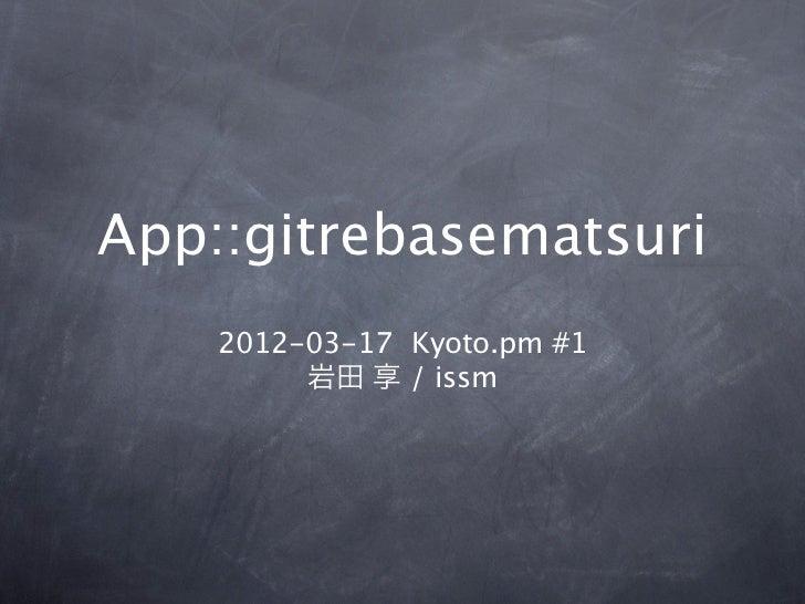 App::gitrebasematsuri    2012-03-17 Kyoto.pm #1         岩田 享 / issm