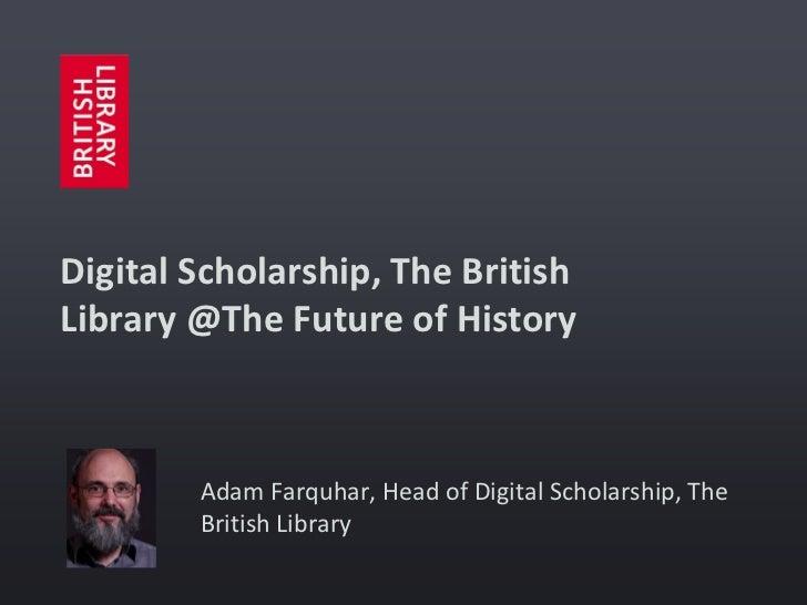 Digital Scholarship, The BritishLibrary @The Future of History        Adam Farquhar, Head of Digital Scholarship, The     ...