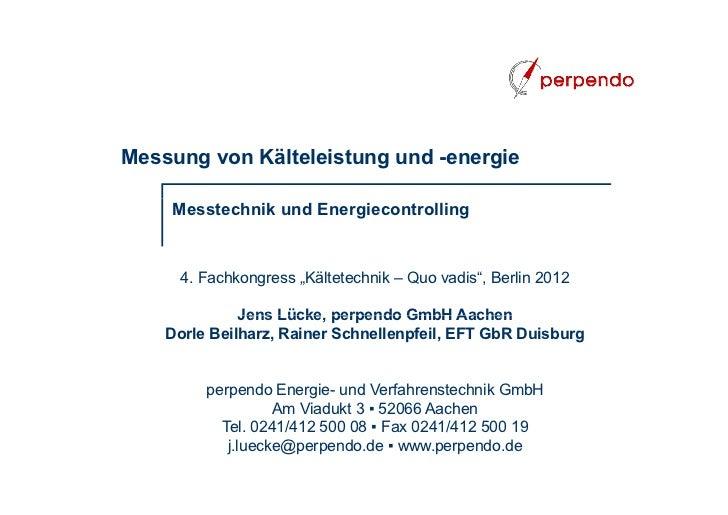 """Messung von Kälteleistung und -energie    Messtechnik und Energiecontrolling     4. Fachkongress """"Kältetechnik – Quo vadis..."""