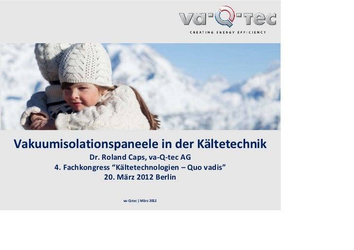 """Vakuumisolationspaneele inder Kältetechnik               Dr.RolandCaps,va‐Q‐tecAG      4.Fachkongress """"Kältetechnolo..."""