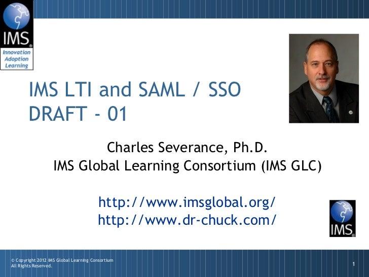 IMS LTI and SAML / SSO       DRAFT - 01                           Charles Severance, Ph.D.                   IMS Global Le...