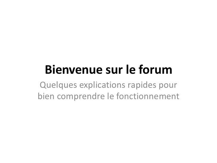 Bienvenue sur le forumQuelques explications rapides pourbien comprendre le fonctionnement