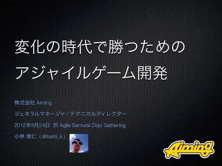 変化の時代で勝つためのアジャイルゲーム開発株式会社 Aimingジェネラルマネージャ / テクニカルディレクター2012年3月24日 於 Agile Samurai Dojo Gathering小林 俊仁 ( @toshi_k )