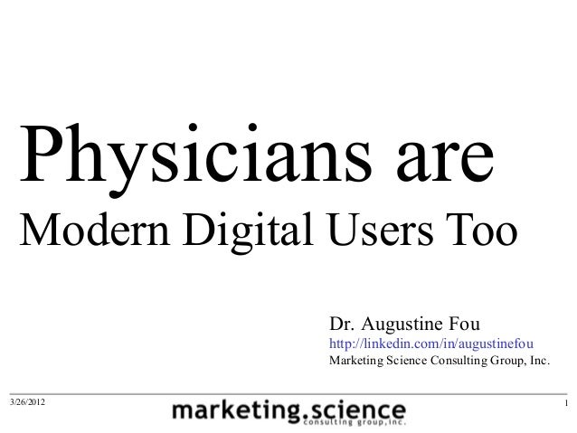 Physicians are Modern Digital Users Too 3/26/2012 1 Dr. Augustine Fou http://linkedin.com/in/augustinefou Marketing Scienc...