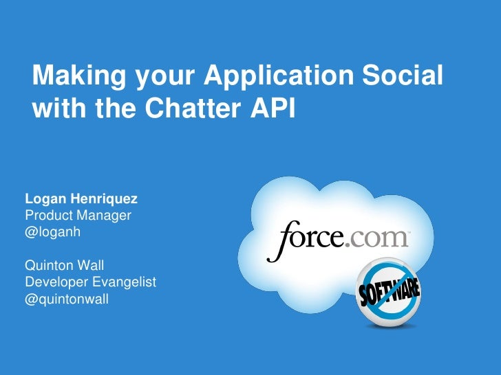 Making your Application Social with the Chatter APILogan HenriquezProduct Manager@loganhQuinton WallDeveloper Evangelist@q...