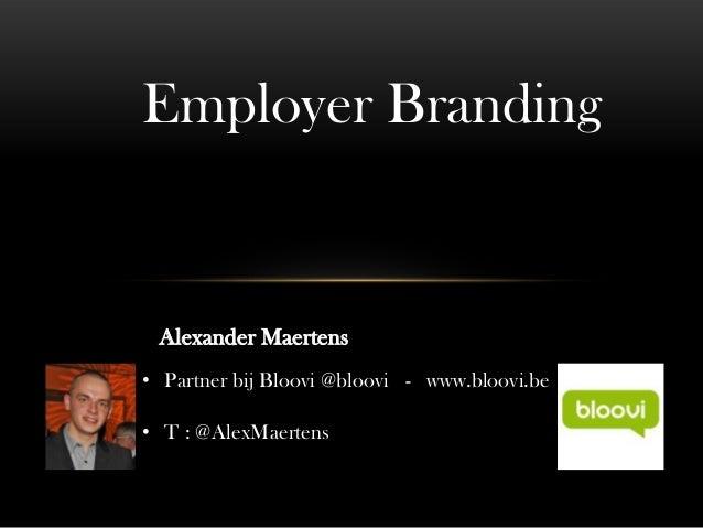 Employer Branding Alexander Maertens• Partner bij Bloovi @bloovi - www.bloovi.be• T : @AlexMaertens