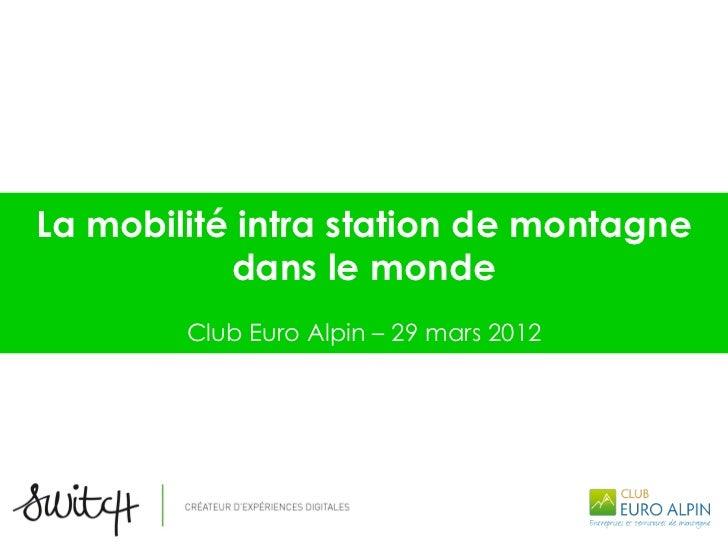 La mobilité intra station de montagne           dans le monde        Club Euro Alpin – 29 mars 2012