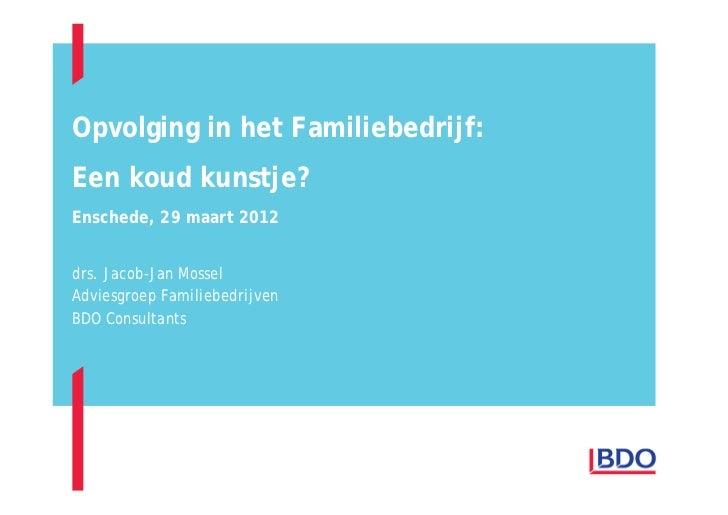 Opvolging in het Familiebedrijf:Een koud kunstje?Enschede, 29 maart 2012drs. Jacob-Jan MosselAdviesgroep FamiliebedrijvenB...