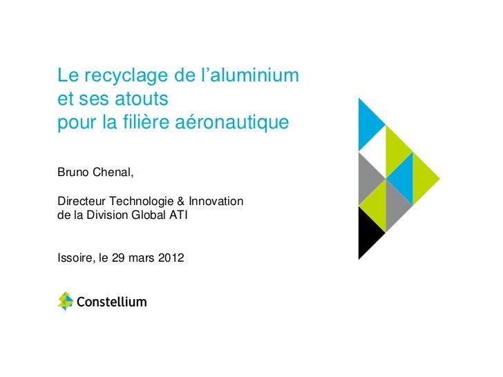 Le recyclage de l'aluminiumet ses atoutspour la filière aéronautiqueBruno Chenal,Directeur Technologie & Innovationde la D...