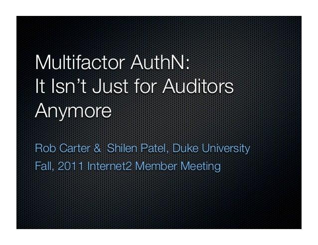 Multifactor AuthN:It Isn't Just for AuditorsAnymoreRob Carter & Shilen Patel, Duke UniversityFall, 2011 Internet2 Member M...