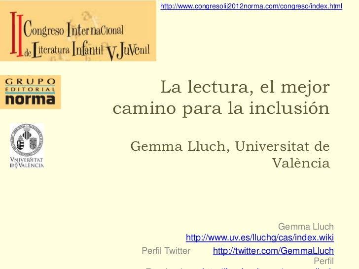 http://www.congresolij2012norma.com/congreso/index.html    La lectura, el mejorcamino para la inclusión Gemma Lluch, Unive...