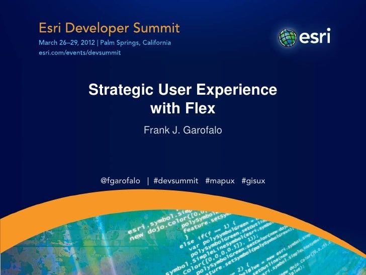 Strategic User Experience         with Flex          Frank J. Garofalo @fgarofalo | #devsummit #mapux #gisux