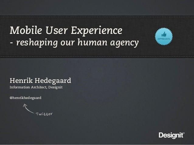 Mobile User Experience- reshaping our human agencyHenrik HedegaardInformation Architect, Designit@henrikhedegaard         ...