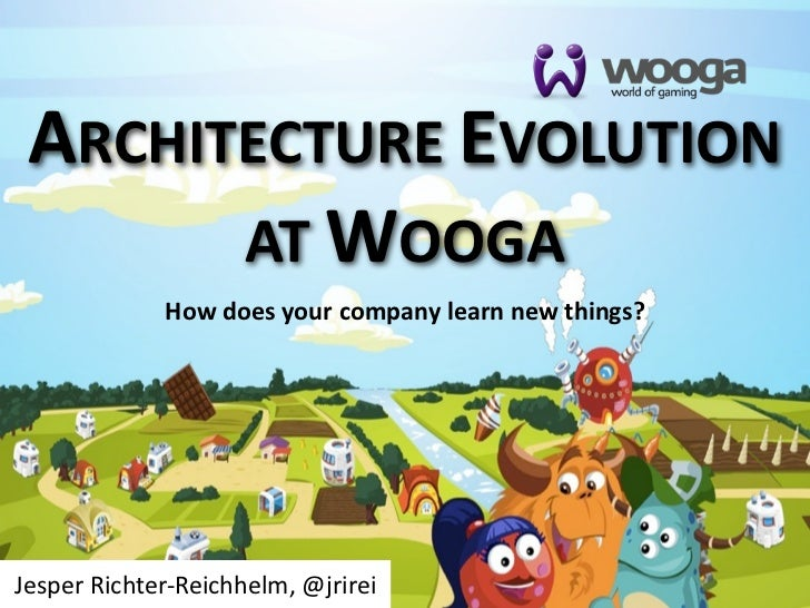 ARCHITECTURE  EVOLUTION       AT  WOOGA               How  does  your  company  learn  new  things?Jesper  Richter-­‐Reich...