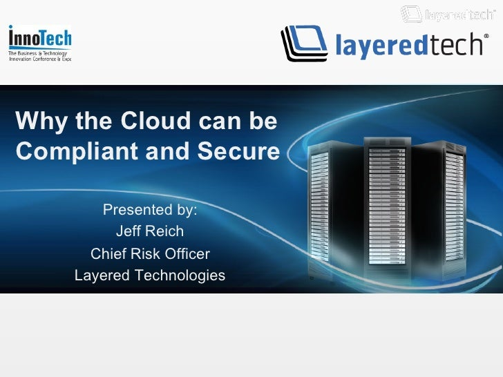 Why the Cloud can beCompliant and Secure       Presented by:         Jeff Reich      Chief Risk Officer    Layered Technol...