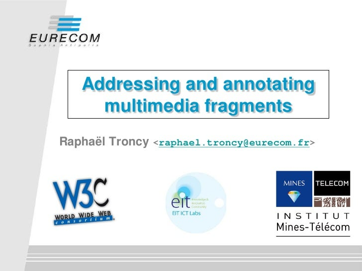 Addressing and annotating     multimedia fragmentsRaphaël Troncy <raphael.troncy@eurecom.fr>