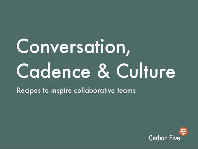 Conversation,Cadence & CultureRecipes to inspire collaborative teams